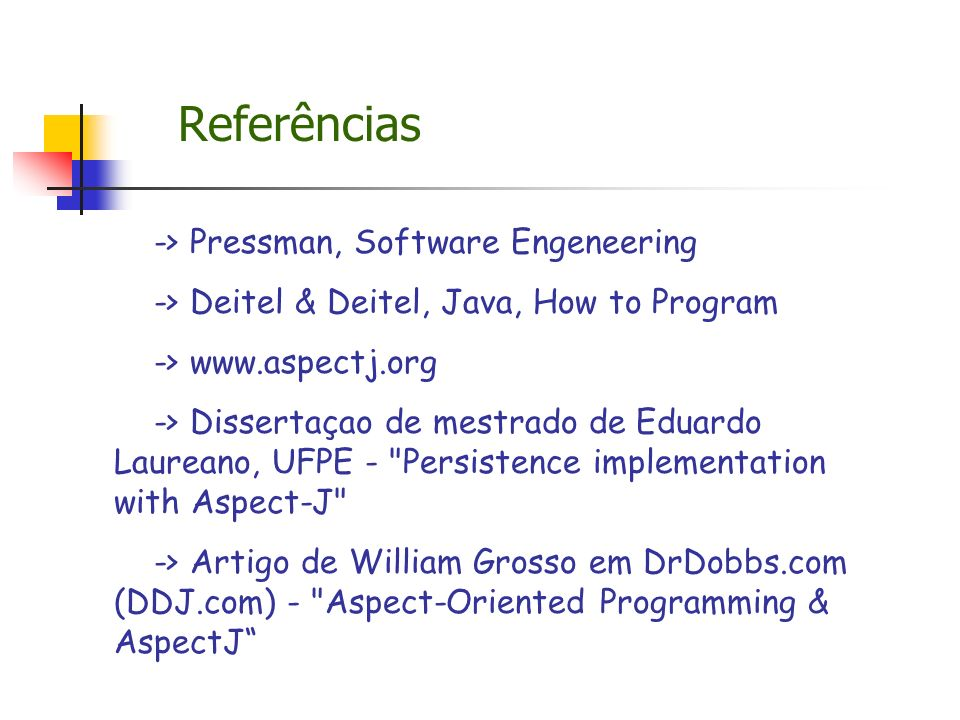 Referências -> Pressman, Software Engeneering -> Deitel & Deitel, Java, How to Program -> www.aspectj.org -> Dissertaçao de mestrado de Eduardo Laureano, UFPE - Persistence implementation with Aspect-J -> Artigo de William Grosso em DrDobbs.com (DDJ.com) - Aspect-Oriented Programming & AspectJ
