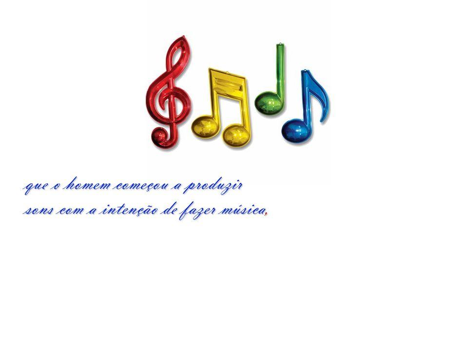 que o homem começou a produzir sons com a intenção de fazer música,