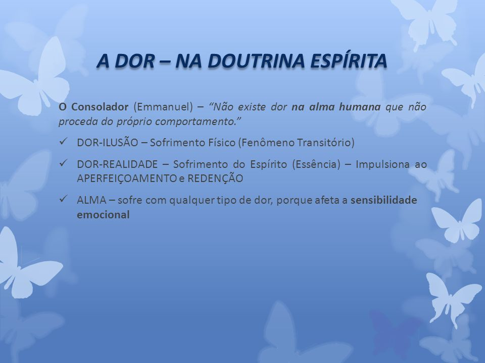 A DOR – NA DOUTRINA ESPÍRITA O Consolador (Emmanuel) – Não existe dor na alma humana que não proceda do próprio comportamento.