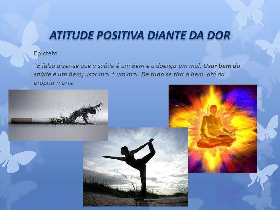 ATITUDE POSITIVA DIANTE DA DOR Epicteto É falso dizer-se que a saúde é um bem e a doença um mal.
