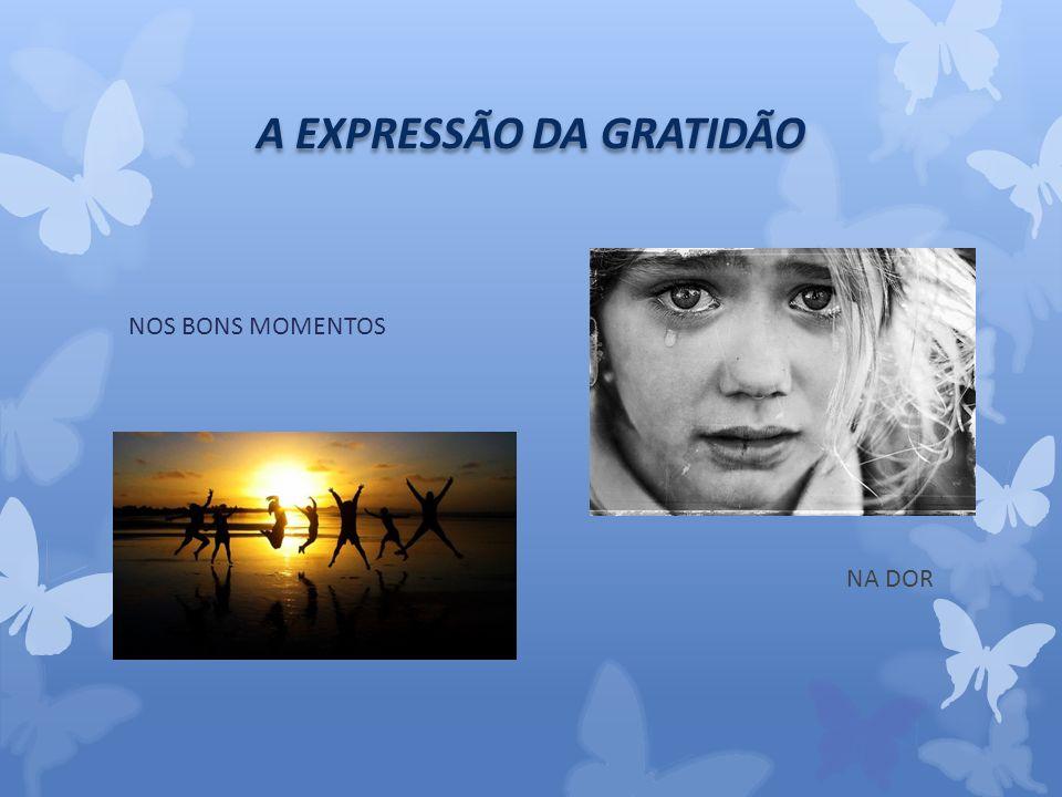 A EXPRESSÃO DA GRATIDÃO NOS BONS MOMENTOS NA DOR