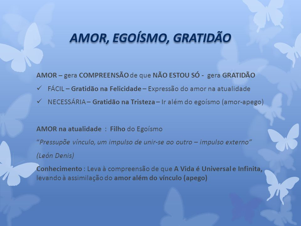 AMOR, EGOÍSMO, GRATIDÃO AMOR – gera COMPREENSÃO de que NÃO ESTOU SÓ - gera GRATIDÃO FÁCIL – Gratidão na Felicidade – Expressão do amor na atualidade NECESSÁRIA – Gratidão na Tristeza – Ir além do egoísmo (amor-apego) AMOR na atualidade : Filho do Egoísmo Pressupõe vínculo, um impulso de unir-se ao outro – impulso externo (León Denis) Conhecimento : Leva à compreensão de que A Vida é Universal e Infinita, levando à assimilação do amor além do vínculo (apego)