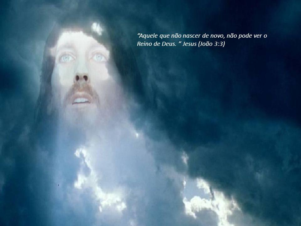 Aquele que não nascer de novo, não pode ver o Reino de Deus. Jesus (João 3:3)