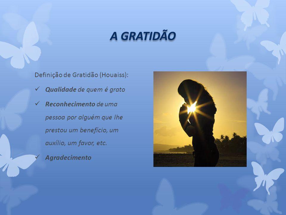 A GRATIDÃO Definição de Gratidão (Houaiss): Qualidade de quem é grato Reconhecimento de uma pessoa por alguém que lhe prestou um benefício, um auxílio, um favor, etc.
