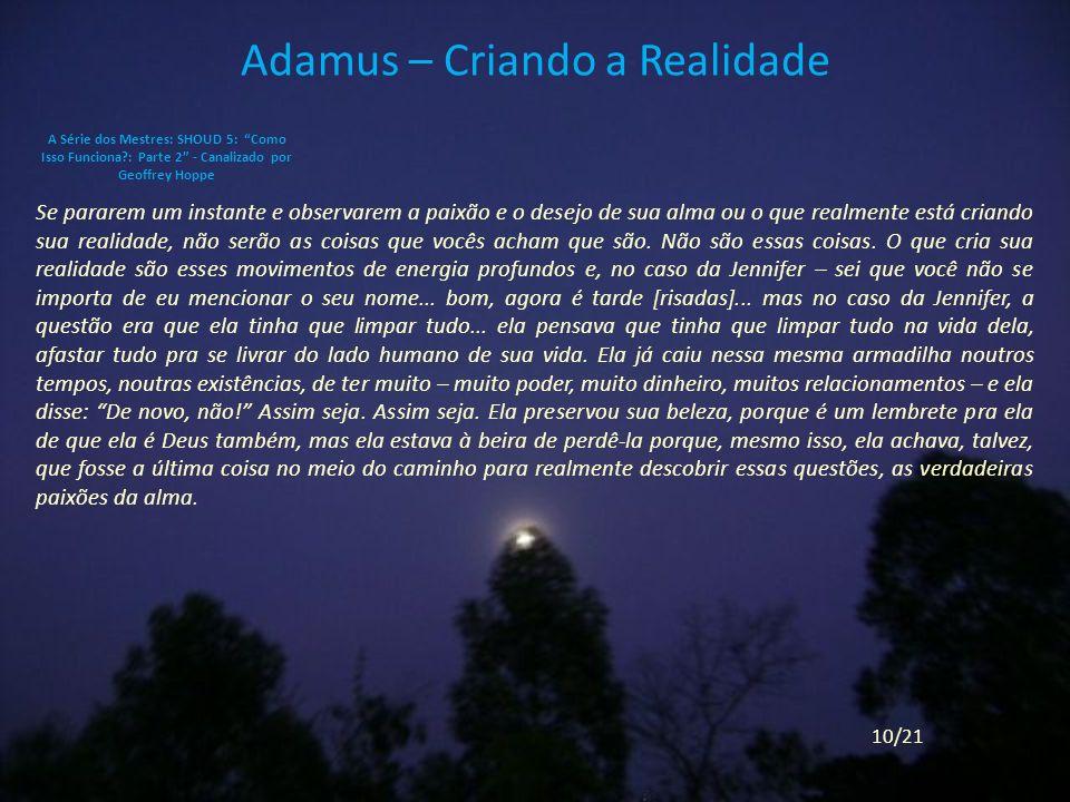 Adamus – Criando a Realidade Se pararem um instante e observarem a paixão e o desejo de sua alma ou o que realmente está criando sua realidade, não serão as coisas que vocês acham que são.