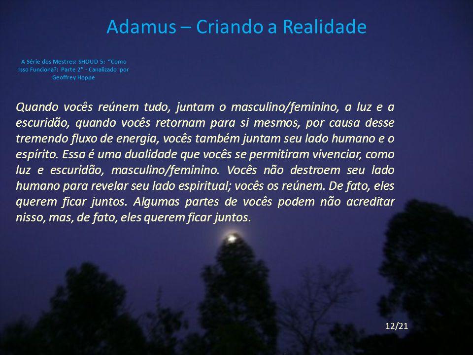 Adamus – Criando a Realidade Quando vocês reúnem tudo, juntam o masculino/feminino, a luz e a escuridão, quando vocês retornam para si mesmos, por causa desse tremendo fluxo de energia, vocês também juntam seu lado humano e o espírito.