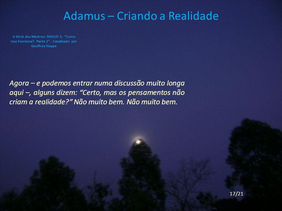 Adamus – Criando a Realidade Agora – e podemos entrar numa discussão muito longa aqui –, alguns dizem: Certo, mas os pensamentos não criam a realidade.