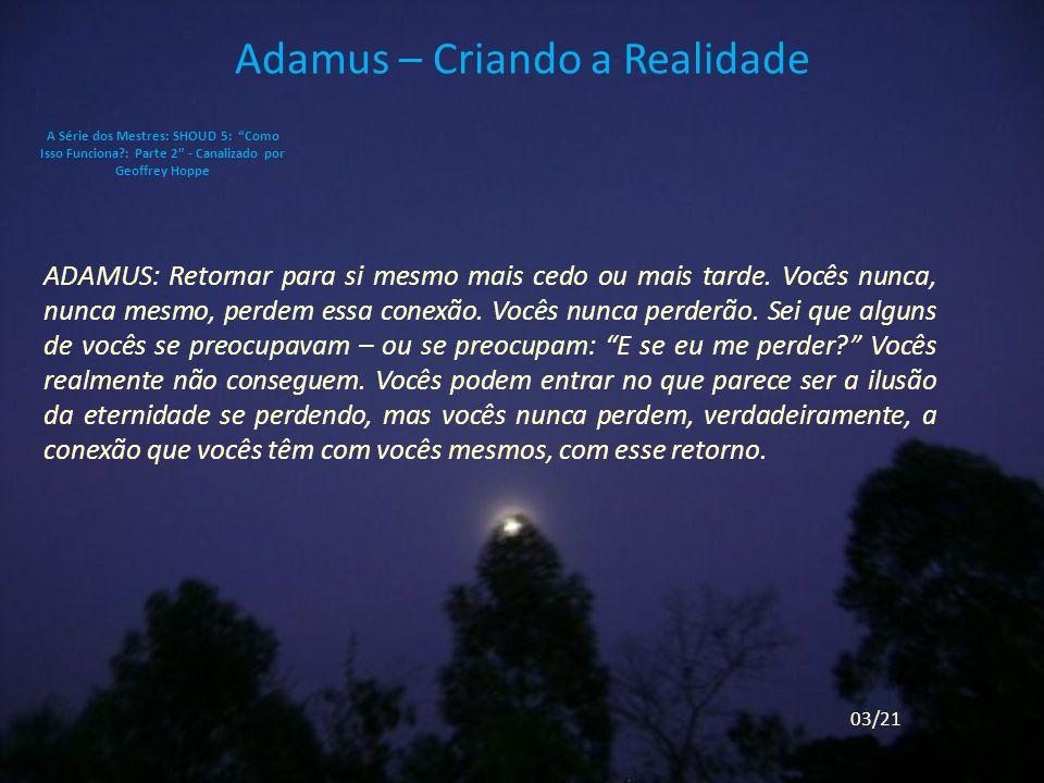 Adamus – Criando a Realidade ADAMUS: Retornar para si mesmo mais cedo ou mais tarde.