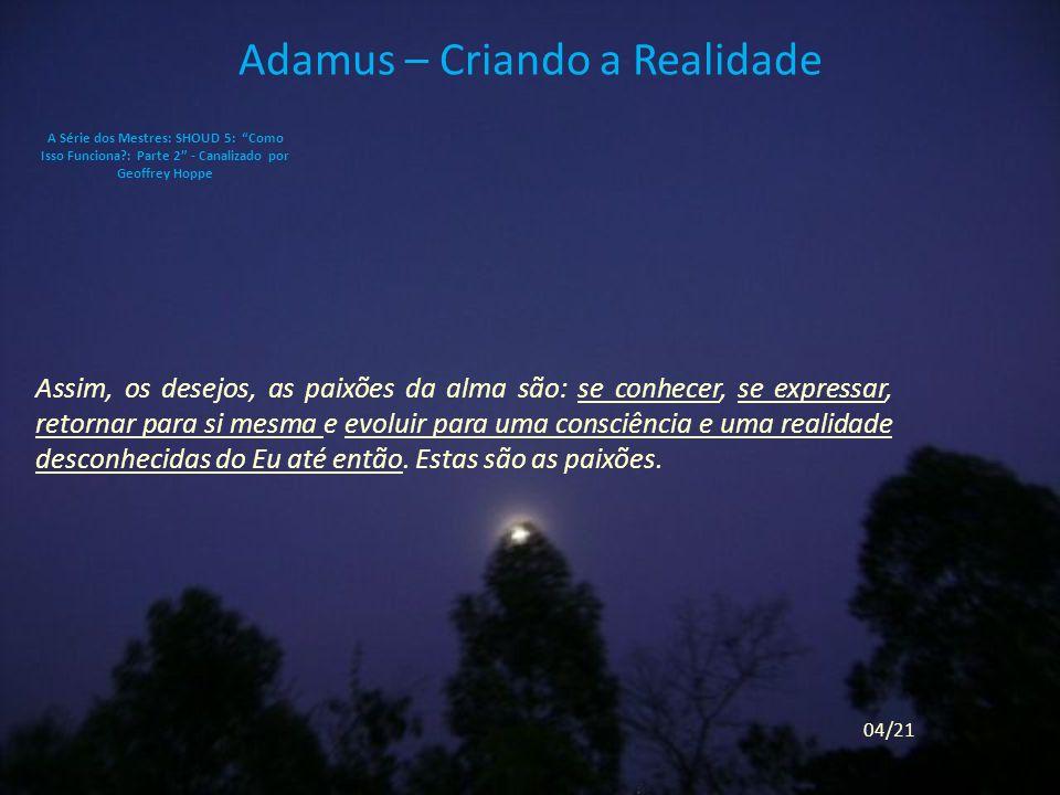 Adamus – Criando a Realidade Assim, os desejos, as paixões da alma são: se conhecer, se expressar, retornar para si mesma e evoluir para uma consciência e uma realidade desconhecidas do Eu até então.
