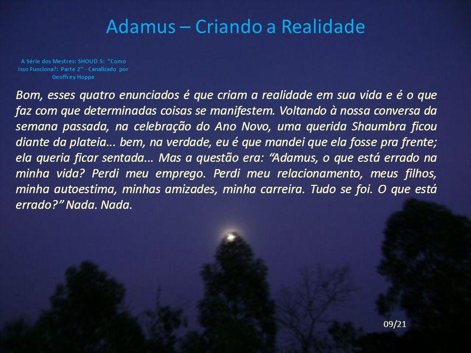 Adamus – Criando a Realidade Bom, esses quatro enunciados é que criam a realidade em sua vida e é o que faz com que determinadas coisas se manifestem.