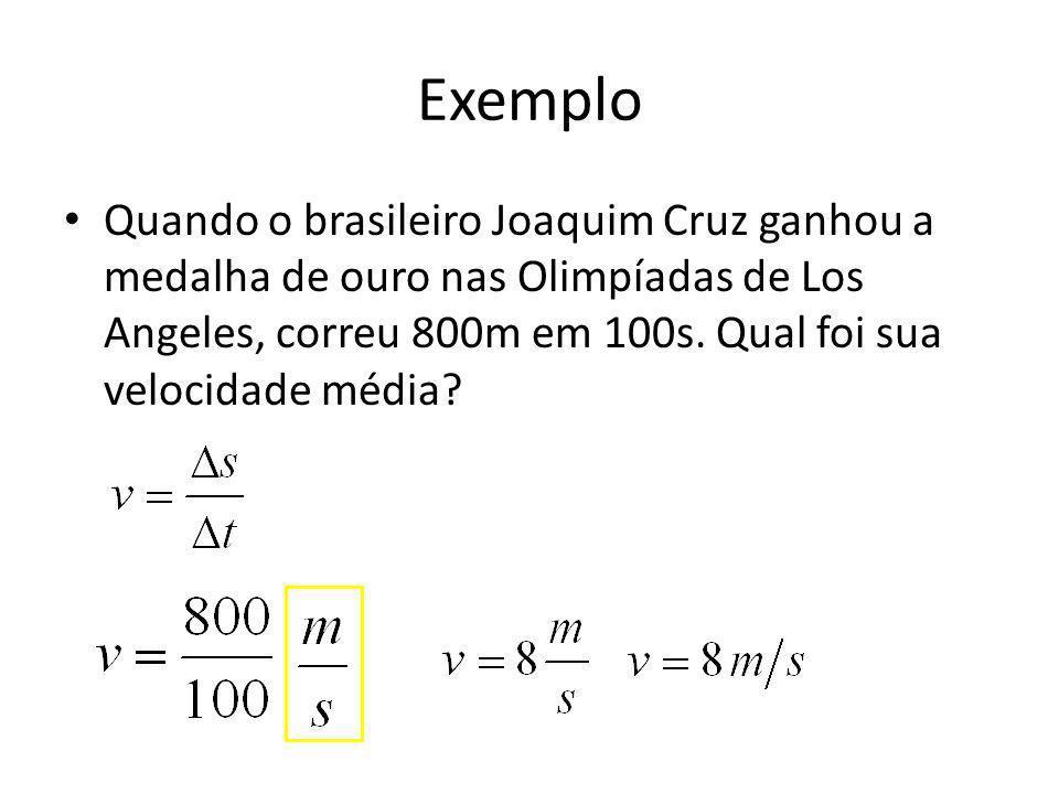 Exemplo Quando o brasileiro Joaquim Cruz ganhou a medalha de ouro nas Olimpíadas de Los Angeles, correu 800m em 100s. Qual foi sua velocidade média?