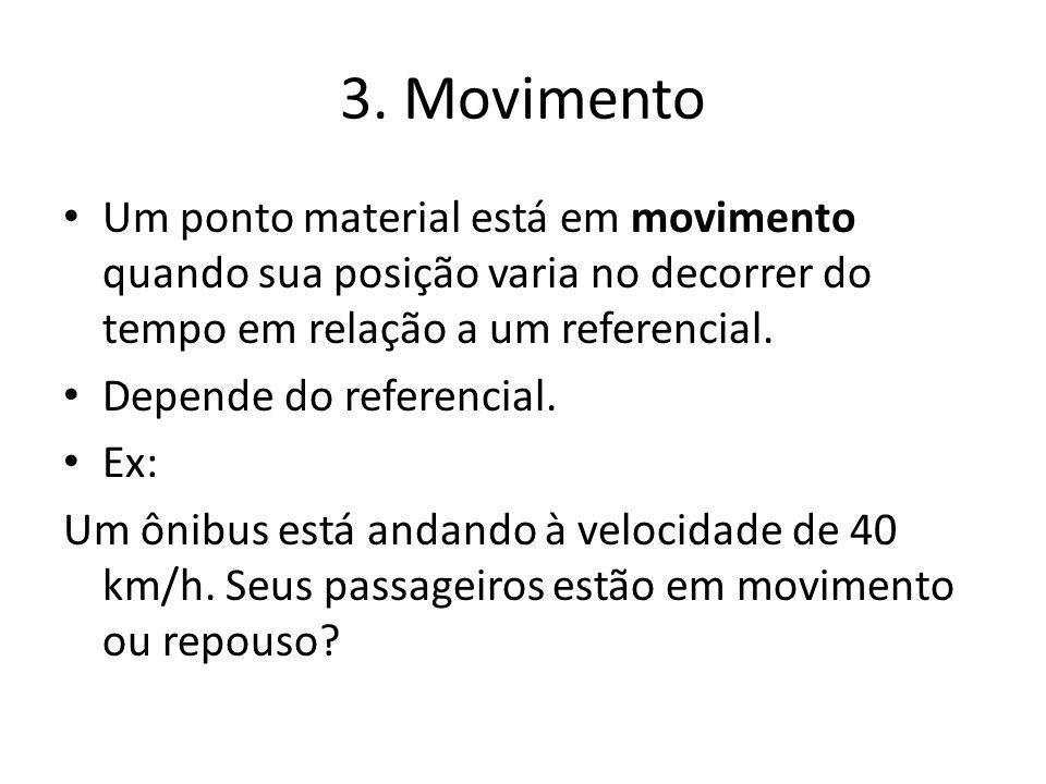 3. Movimento Um ponto material está em movimento quando sua posição varia no decorrer do tempo em relação a um referencial. Depende do referencial. Ex