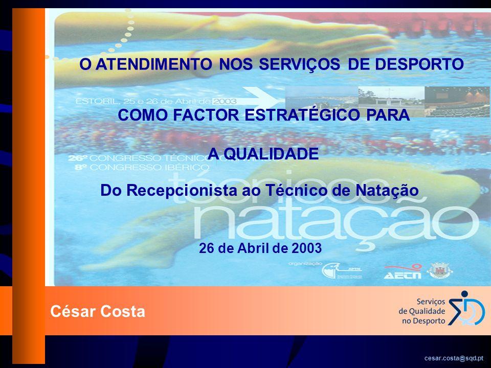 César Costa cesar.costa@sqd.pt O ATENDIMENTO NOS SERVIÇOS DE DESPORTO Do Recepcionista ao Técnico de Natação 26 de Abril de 2003 COMO FACTOR ESTRATÉGI