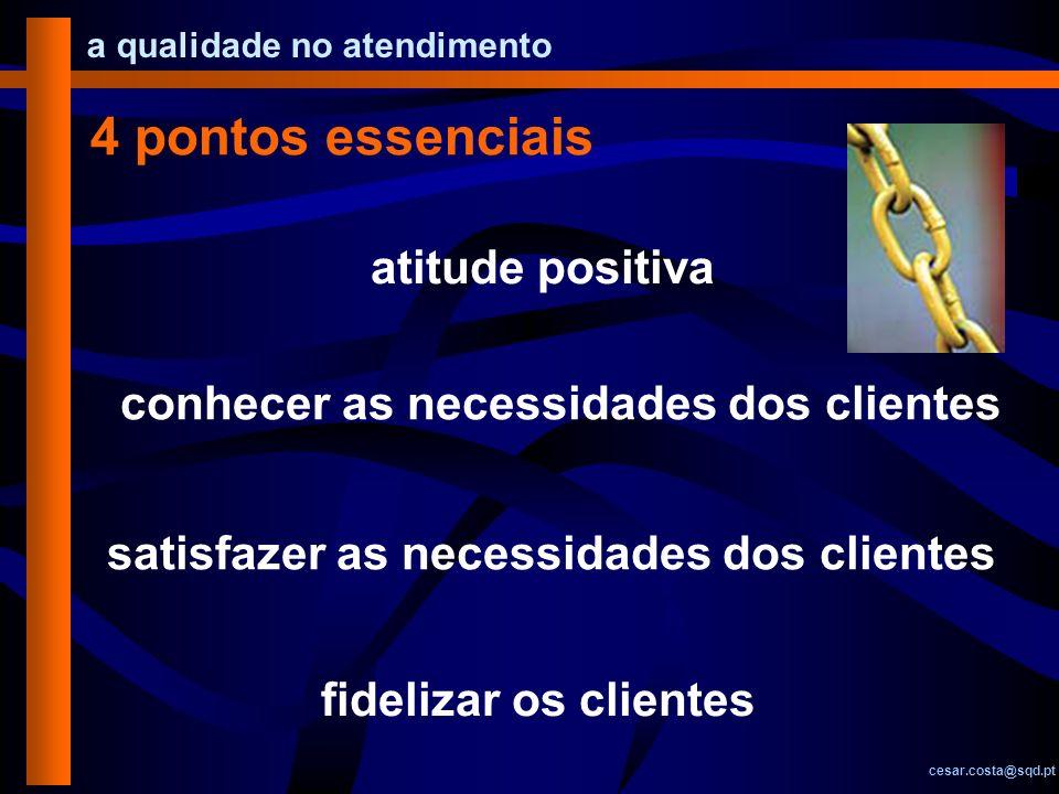 a qualidade no atendimento cesar.costa@sqd.pt 4 pontos essenciais atitude positiva conhecer as necessidades dos clientes satisfazer as necessidades do