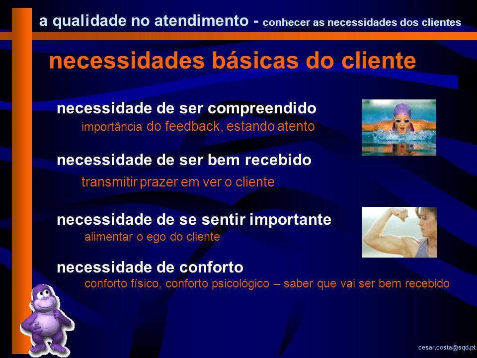a qualidade no atendimento - conhecer as necessidades dos clientes cesar.costa@sqd.pt necessidades básicas do cliente necessidade de ser compreendido