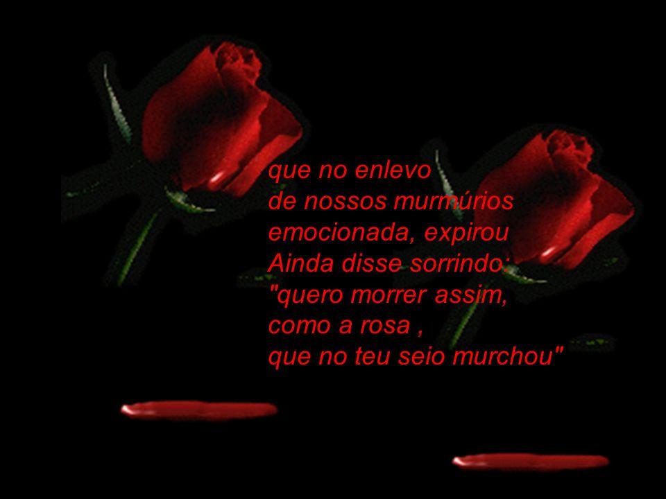 que no enlevo de nossos murmúrios emocionada, expirou Ainda disse sorrindo: quero morrer assim, como a rosa, que no teu seio murchou