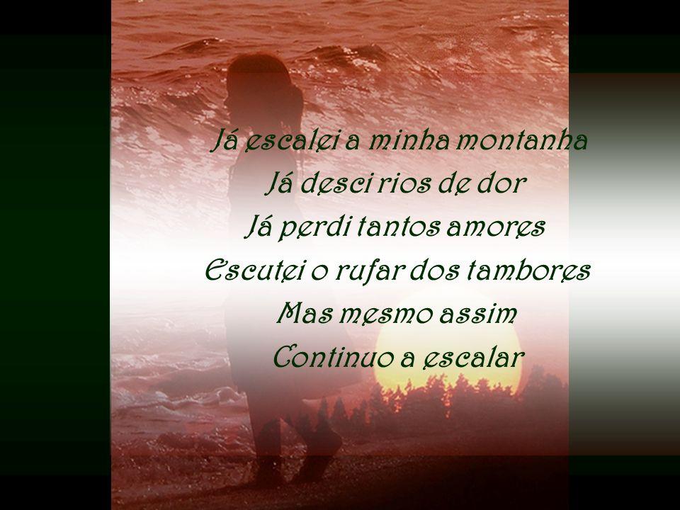 Já escalei a minha montanha Já desci rios de dor Já perdi tantos amores Escutei o rufar dos tambores Mas mesmo assim Continuo a escalar