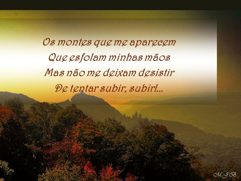 Os montes que me aparecem Que esfolam minhas mãos Mas não me deixam desistir De tentar subir, subir!...