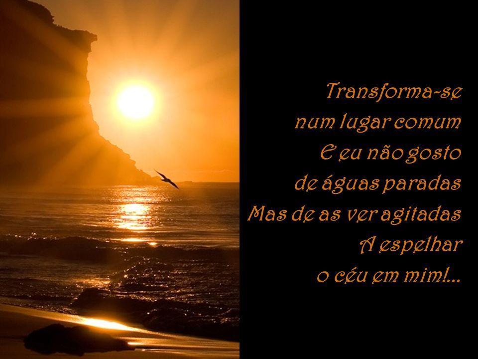 Transforma-se num lugar comum E eu não gosto de águas paradas Mas de as ver agitadas A espelhar o céu em mim!...
