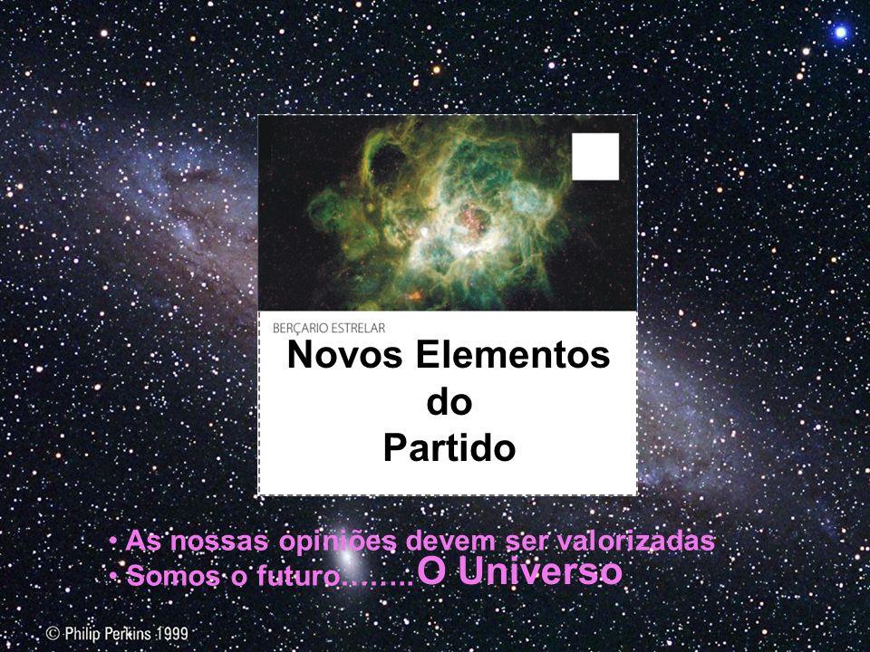 Novos Elementos do Partido As nossas opiniões devem ser valorizadas Somos o futuro…….. O Universo