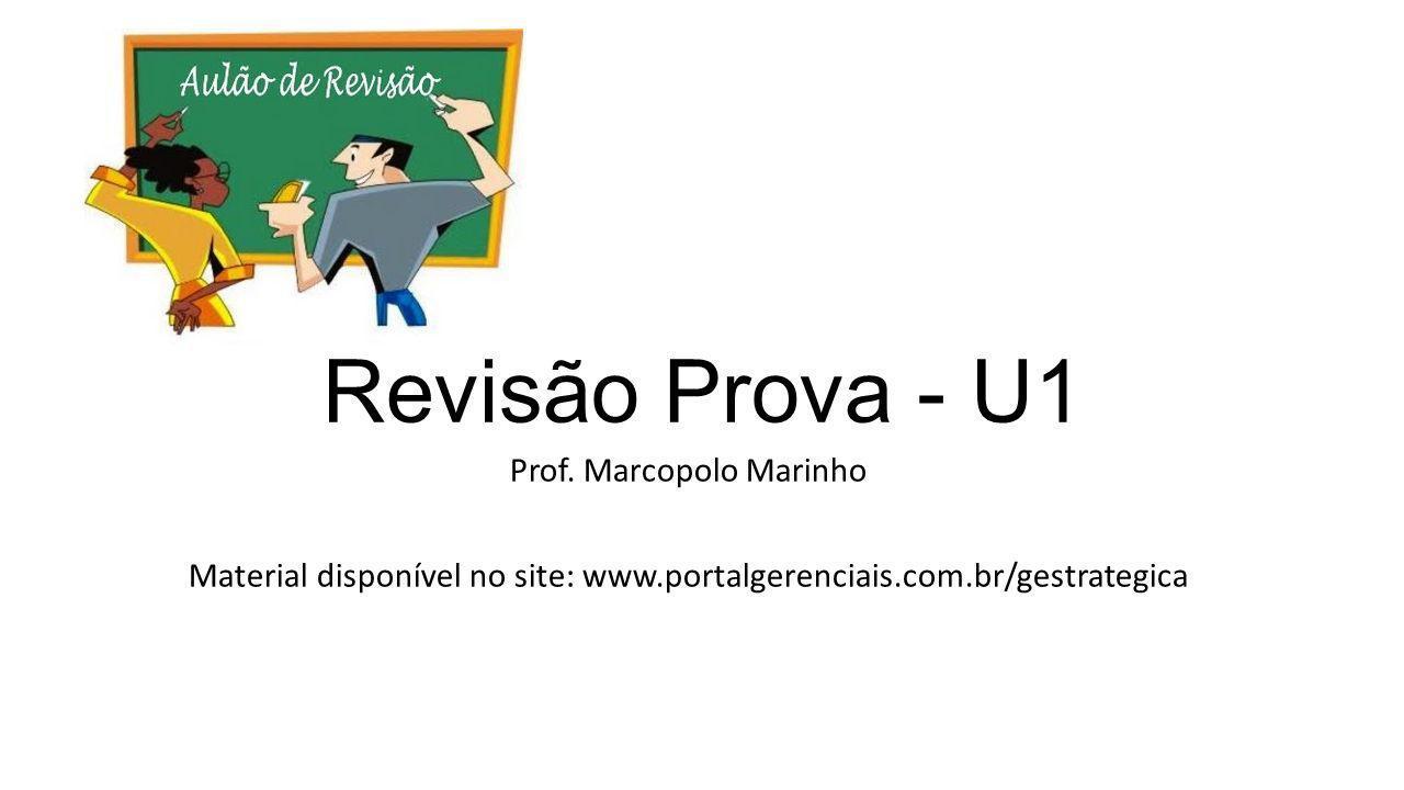 Revisão Prova - U1 Prof. Marcopolo Marinho Material disponível no site: www.portalgerenciais.com.br/gestrategica