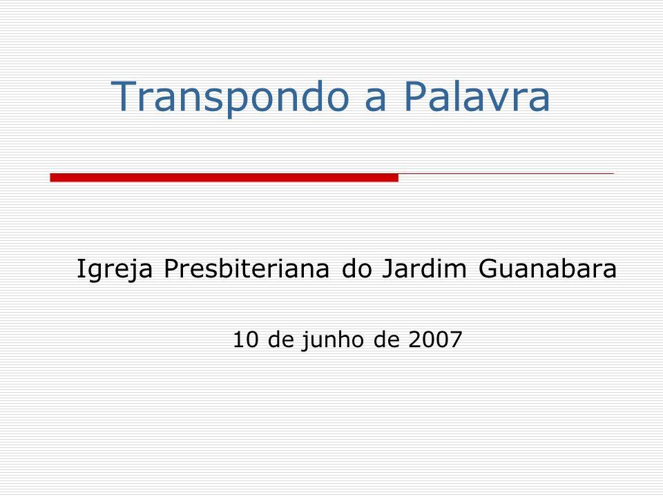 Transpondo a Palavra Igreja Presbiteriana do Jardim Guanabara 10 de junho de 2007