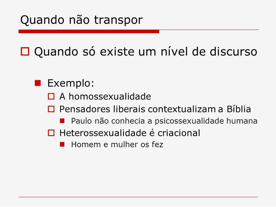 Quando não transpor Quando só existe um nível de discurso Exemplo: A homossexualidade Pensadores liberais contextualizam a Bíblia Paulo não conhecia a