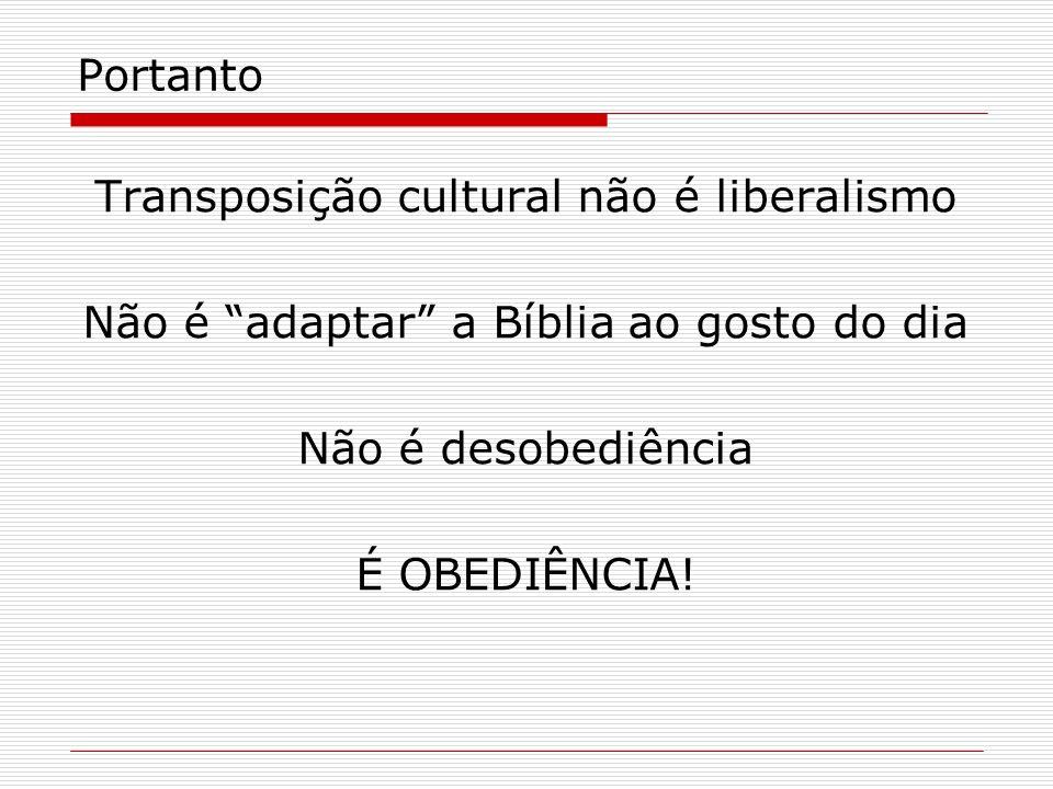Portanto Transposição cultural não é liberalismo Não é adaptar a Bíblia ao gosto do dia Não é desobediência É OBEDIÊNCIA!