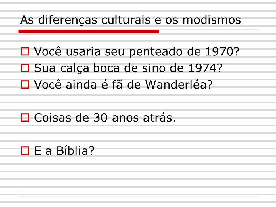 As diferenças culturais e os modismos Você usaria seu penteado de 1970? Sua calça boca de sino de 1974? Você ainda é fã de Wanderléa? Coisas de 30 ano