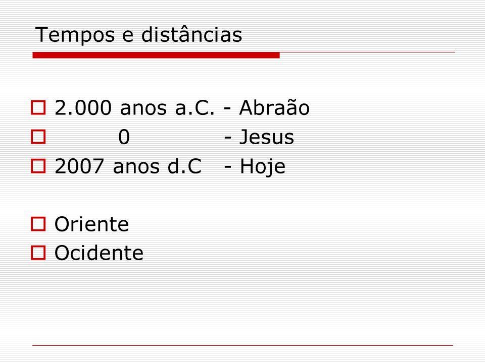 Tempos e distâncias 2.000 anos a.C. - Abraão 0- Jesus 2007 anos d.C- Hoje Oriente Ocidente