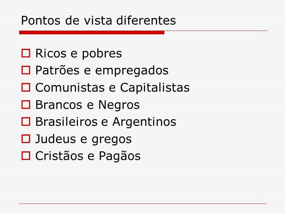 Pontos de vista diferentes Ricos e pobres Patrões e empregados Comunistas e Capitalistas Brancos e Negros Brasileiros e Argentinos Judeus e gregos Cri