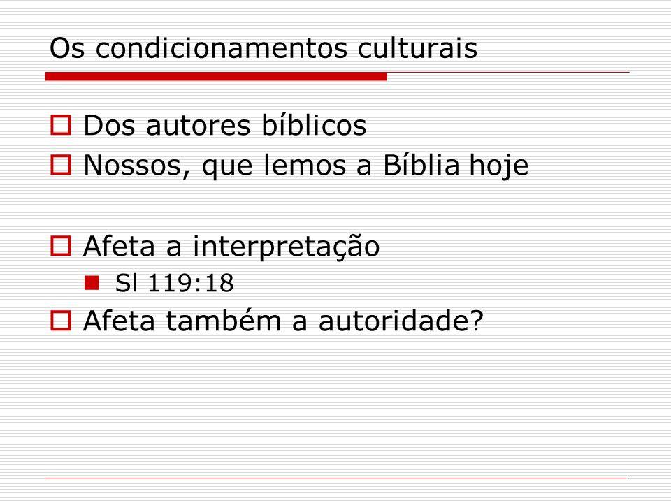 Os condicionamentos culturais Dos autores bíblicos Nossos, que lemos a Bíblia hoje Afeta a interpretação Sl 119:18 Afeta também a autoridade?
