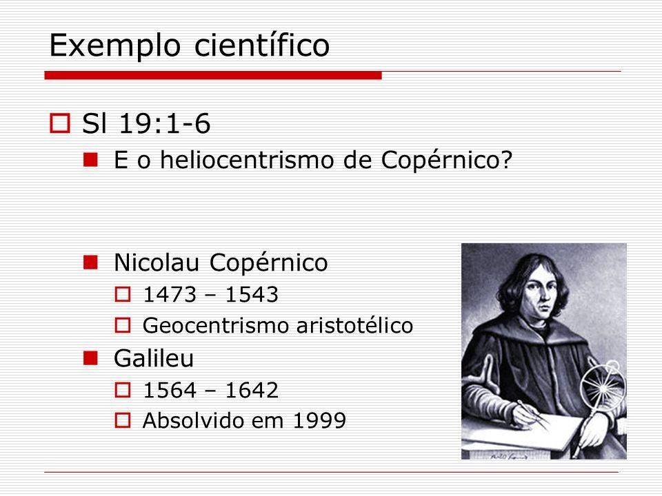 Exemplo científico Sl 19:1-6 E o heliocentrismo de Copérnico? Nicolau Copérnico 1473 – 1543 Geocentrismo aristotélico Galileu 1564 – 1642 Absolvido em