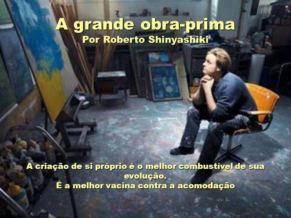 A grande obra-prima Por Roberto Shinyashiki A criação de si próprio é o melhor combustível de sua evolução.