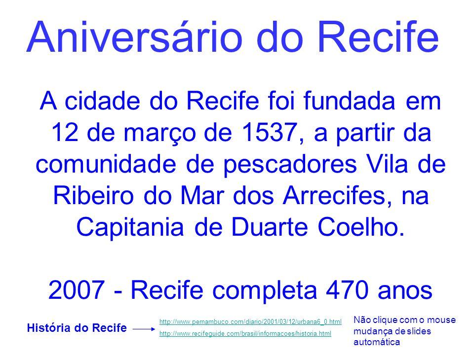 Aniversário do Recife A cidade do Recife foi fundada em 12 de março de 1537, a partir da comunidade de pescadores Vila de Ribeiro do Mar dos Arrecifes, na Capitania de Duarte Coelho.