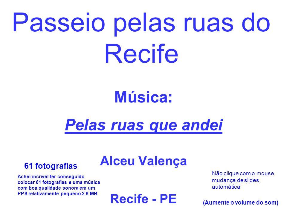 Música: Pelas ruas que andei Alceu Valença Recife - PE Passeio pelas ruas do Recife 61 fotografias (Aumente o volume do som) Achei incrível ter conseguido colocar 61 fotografias e uma música com boa qualidade sonora em um PPS relativamente pequeno 2.9 MB Não clique com o mouse mudança de slides automática
