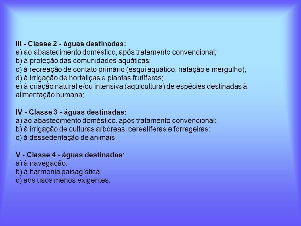 III - Classe 2 - águas destinadas: a) ao abastecimento doméstico, após tratamento convencional; b) à proteção das comunidades aquáticas; c) à recreaçã