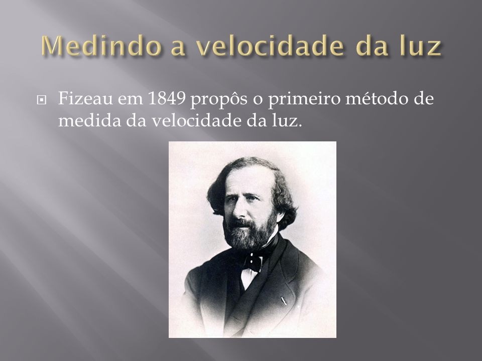 Fizeau em 1849 propôs o primeiro método de medida da velocidade da luz.