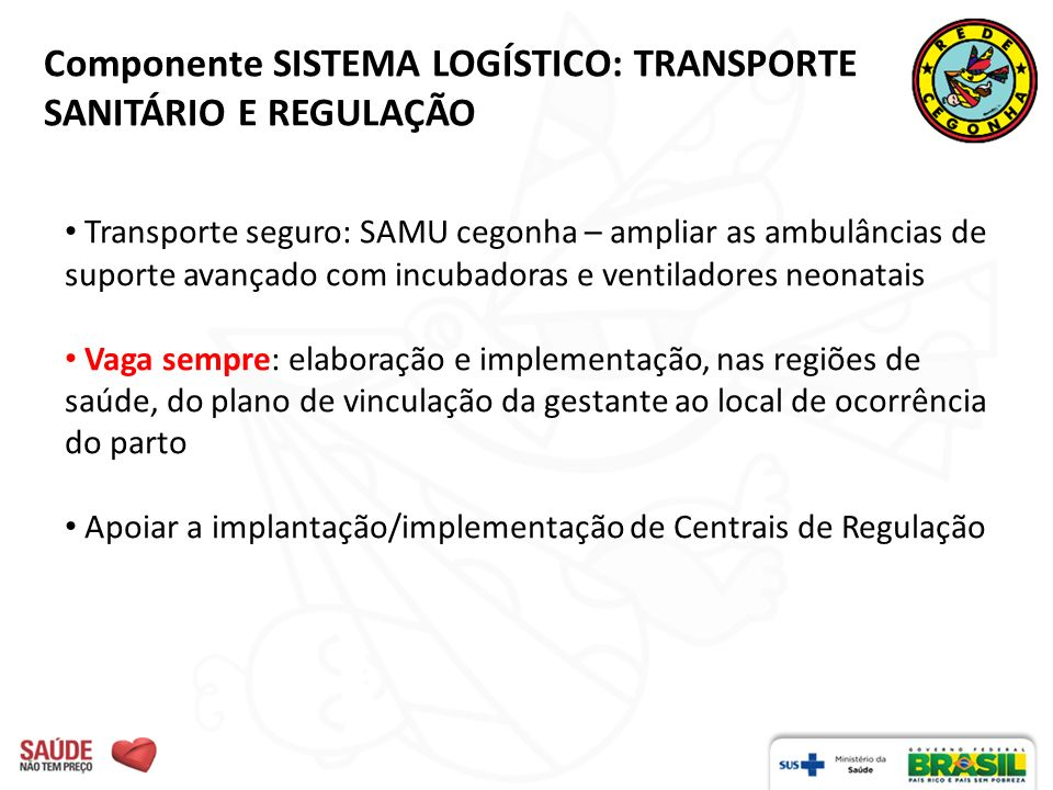 Componente SISTEMA LOGÍSTICO: TRANSPORTE SANITÁRIO E REGULAÇÃO Transporte seguro: SAMU cegonha – ampliar as ambulâncias de suporte avançado com incuba