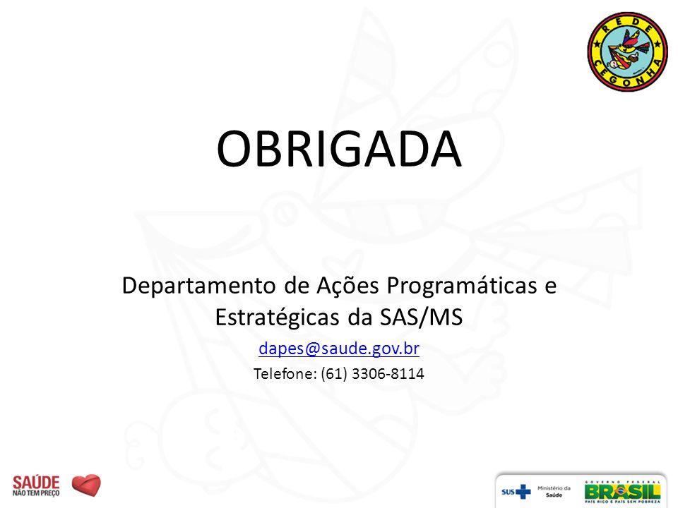 OBRIGADA Departamento de Ações Programáticas e Estratégicas da SAS/MS dapes@saude.gov.br Telefone: (61) 3306-8114