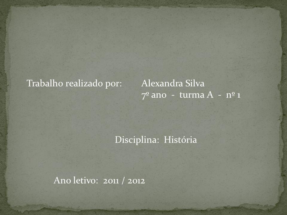 Trabalho realizado por: Alexandra Silva 7º ano - turma A - nº 1 Disciplina: História Ano letivo: 2011 / 2012