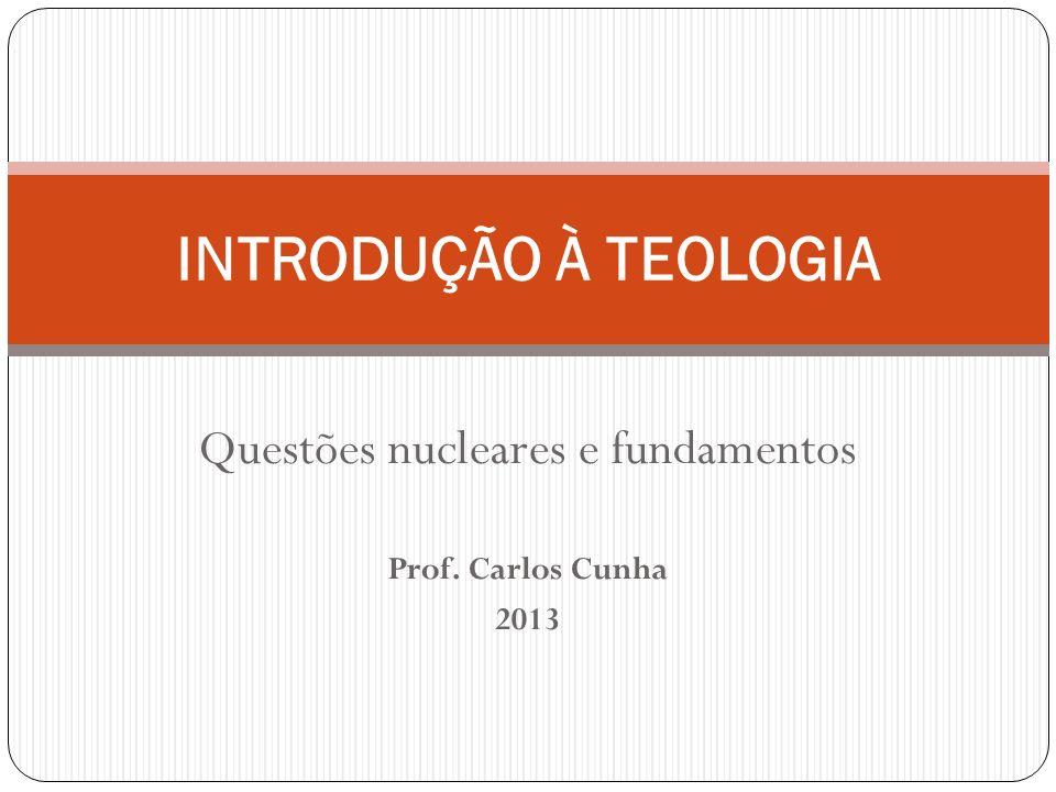 Questões nucleares e fundamentos Prof. Carlos Cunha 2013 INTRODUÇÃO À TEOLOGIA
