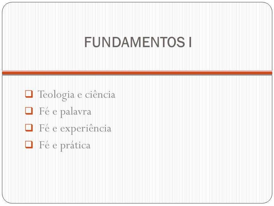 FUNDAMENTOS I Teologia e ciência Fé e palavra Fé e experiência Fé e prática