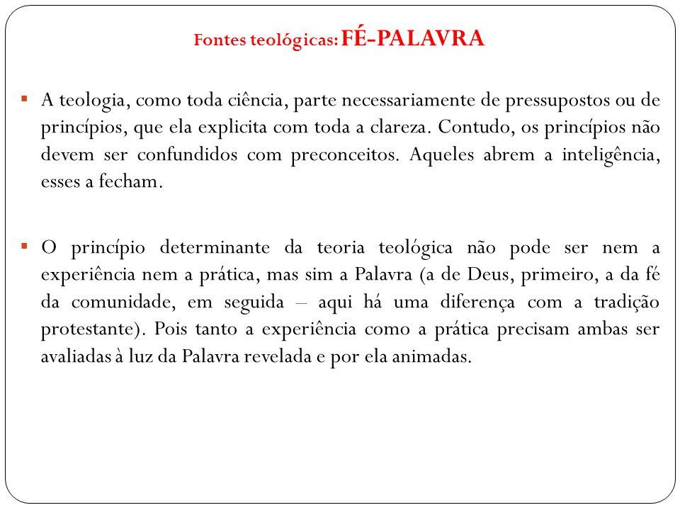 Fontes teológicas: FÉ-PALAVRA A teologia, como toda ciência, parte necessariamente de pressupostos ou de princípios, que ela explicita com toda a clar