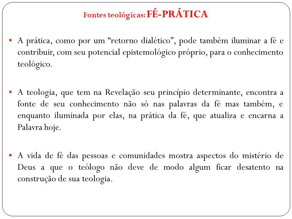 Fontes teológicas: FÉ-PRÁTICA A prática, como por um retorno dialético, pode também iluminar a fé e contribuir, com seu potencial epistemológico própr