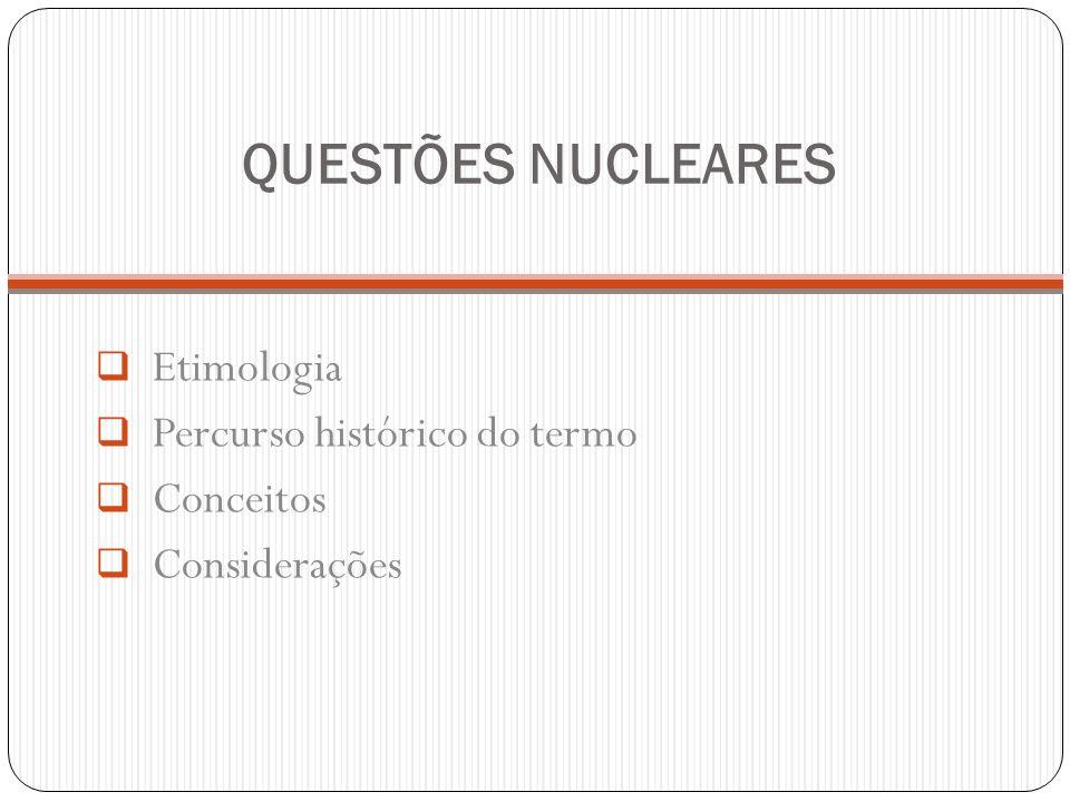 QUESTÕES NUCLEARES Etimologia Percurso histórico do termo Conceitos Considerações