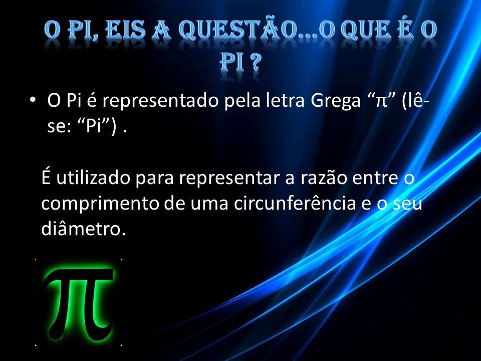 O Pi é representado pela letra Grega π (lê- se: Pi). É utilizado para representar a razão entre o comprimento de uma circunferência e o seu diâmetro.