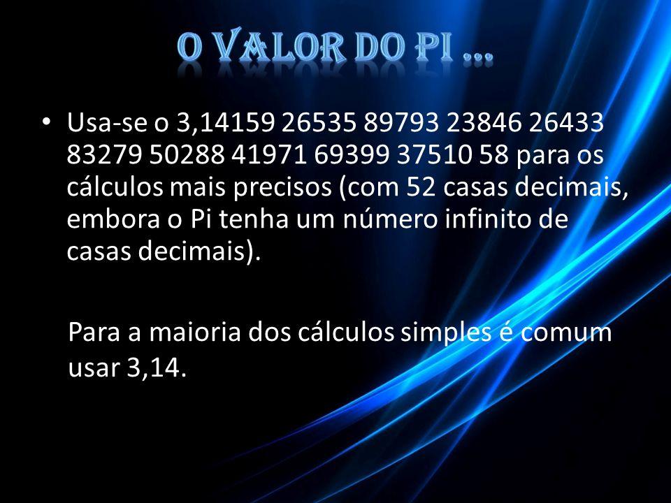 Usa-se o 3,14159 26535 89793 23846 26433 83279 50288 41971 69399 37510 58 para os cálculos mais precisos (com 52 casas decimais, embora o Pi tenha um