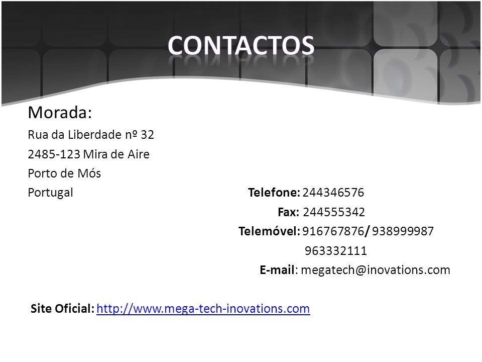 Morada: Rua da Liberdade nº 32 2485-123 Mira de Aire Porto de Mós Portugal Telefone: 244346576 Fax: 244555342 Telemóvel: 916767876/ 938999987 963332111 E-mail: megatech@inovations.com Site Oficial: http://www.mega-tech-inovations.comhttp://www.mega-tech-inovations.com
