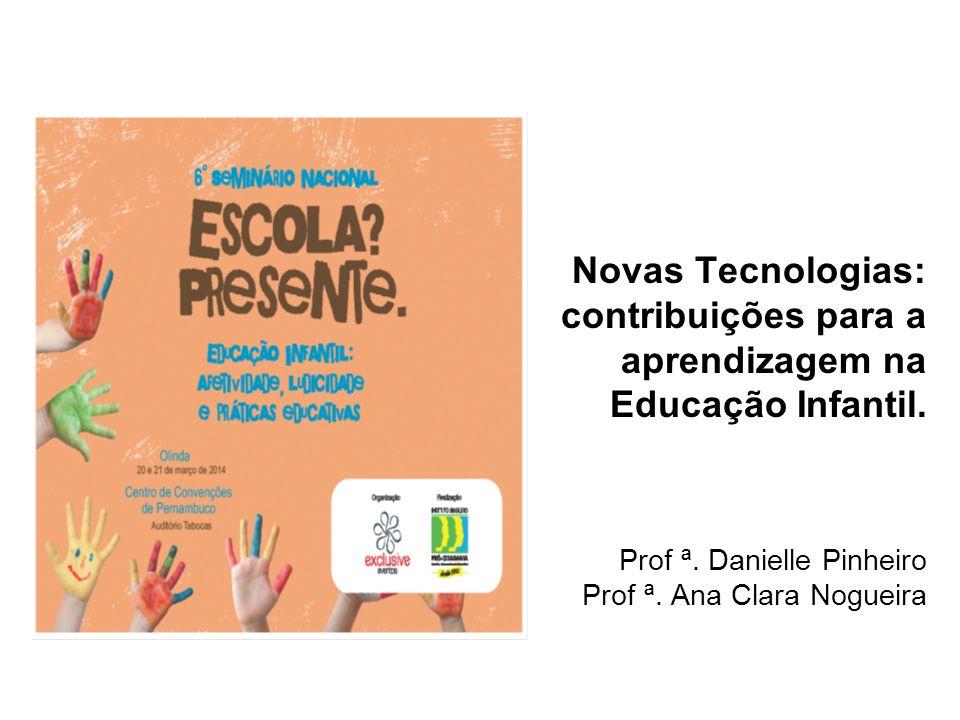 Novas Tecnologias: contribuições para a aprendizagem na Educação Infantil. Prof ª. Danielle Pinheiro Prof ª. Ana Clara Nogueira